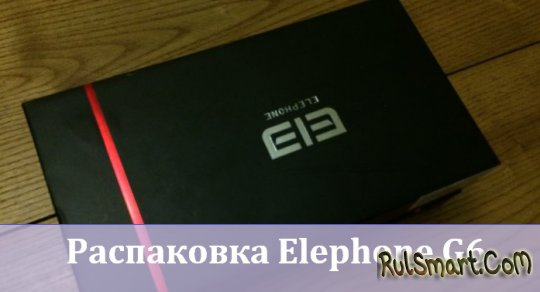 Распаковка Elephone G6