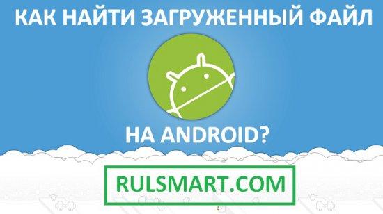 Как найти загруженный файл на Android?