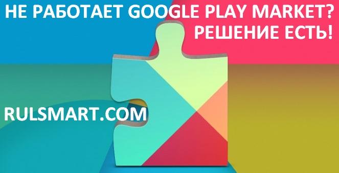 Не работает Google Play Market - что делать?