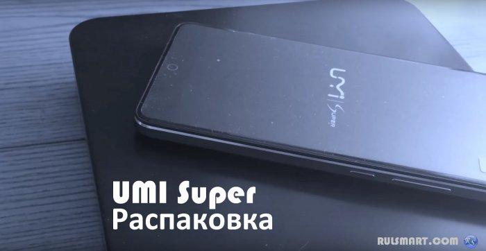 Распаковка UMI Super — флагманский китайский смартфон на Android 6.0