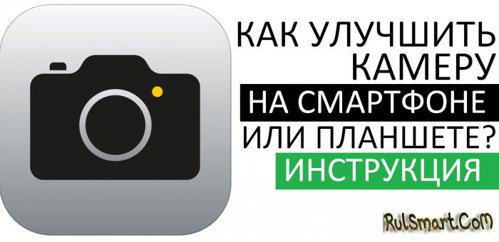 Как улучшить камеру на смартфоне или планшете? (пошаговая инструкция)
