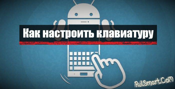 Как настроить клавиатуру на Android смартфоне или планшете (инструкция)
