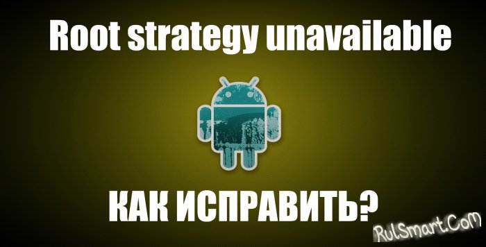 Root strategy unavailable — при получении root-прав (что делать?)