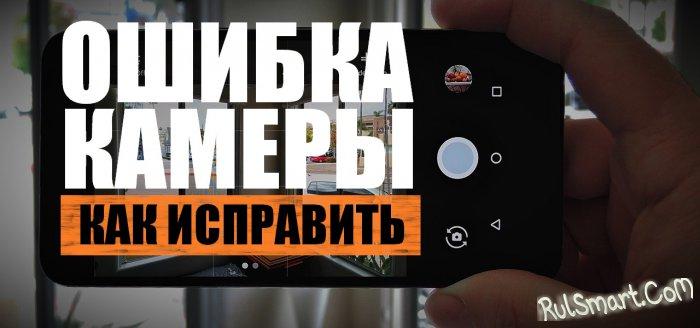Ошибка камеры на Android (как исправить сбой камеры на смартфоне)?