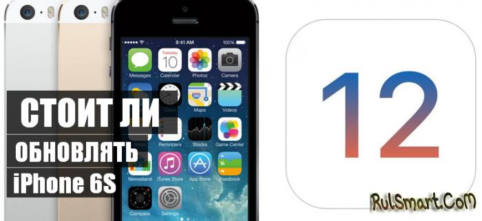 Нужно ли обновлять Apple iPhone 6S до IOS 12? (реальный опыт владельца)