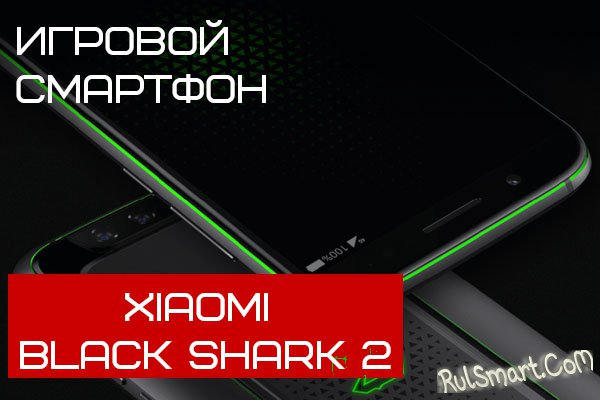 Xiaomi Black Shark 2: суперигровой смартфон со Snapdragon 855 и 8 ГБ ОЗУ